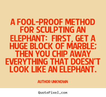 How to design picture quotes about success - A fool-proof method for sculpting an elephant:..