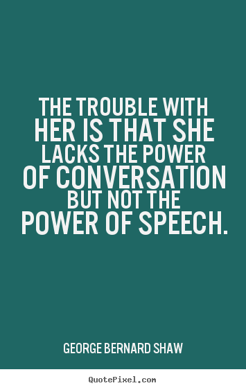 The trouble with her is that she lacks the power of conversation but.. George Bernard Shaw great success sayings
