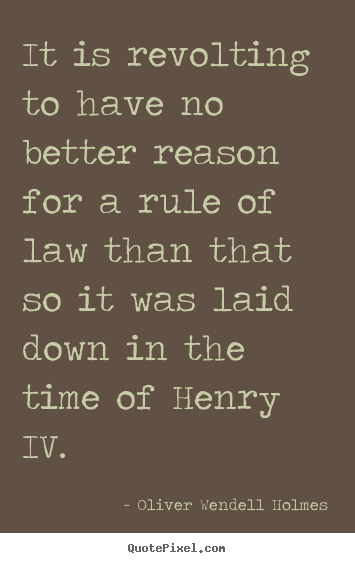 Oliver Wendell Holmes image quote - It is revolting to have no better reason for a rule of.. - Success quotes