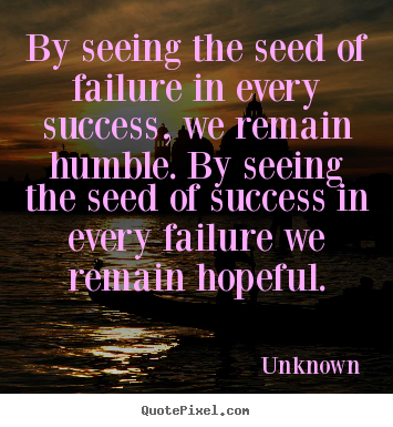 Unknown Picture Quotes By Seeing The Seed Of Failure In Every