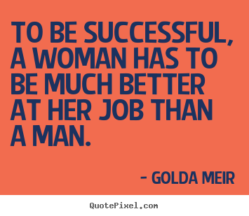 Golda Meir picture quotes - To be successful, a woman has to be much better at her job.. - Success quotes