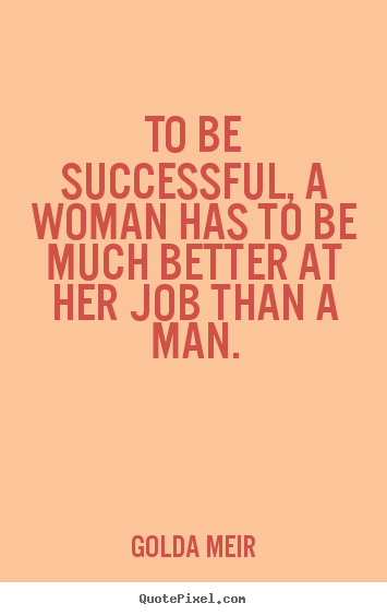 Golda Meir picture quotes - To be successful, a woman has to be much better.. - Success quotes