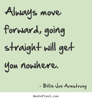 Success quote - Always move forward, going straight will get you..