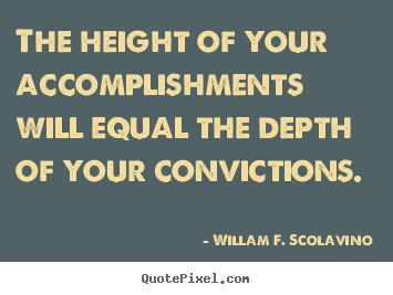 Willam F. Scolavino picture quotes - The height of your accomplishments will equal the.. - Success quote