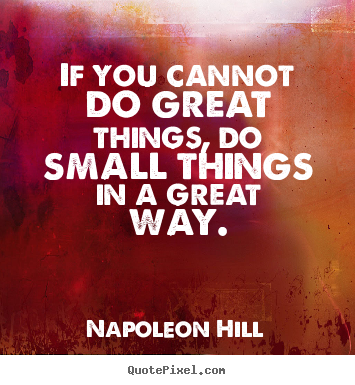 If you cannot do great things, do small things in a great.. Napoleon Hill top success quote