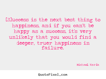 Quotes about success - [s]uccess is the next best thing to happiness, and if you..