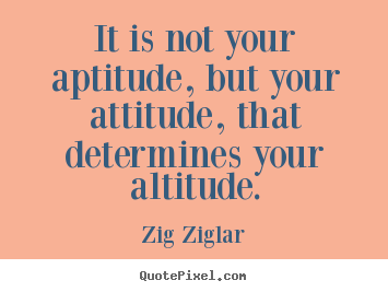 Quotes about success - It is not your aptitude, but your attitude, that determines your..