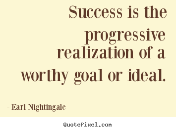 Success is the progressive realization of a worthy goal or.. Earl Nightingale great success quote