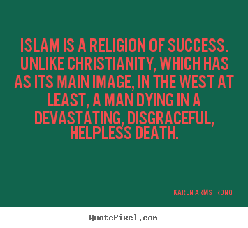 Islam is a religion of success. unlike christianity,.. Karen Armstrong top success quotes
