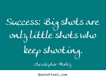 Success: big shots are only little shots.. Christopher Morley best success quotes