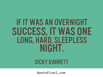 If it was an overnight success, it was one long, hard,.. Dicky Barrett good success quote