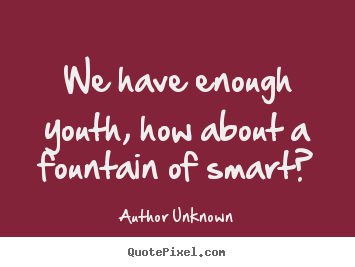 We have enough youth, how about a fountain of smart? Author Unknown top success quotes