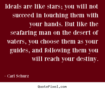 Ideals are like stars; you will not succeed in touching them with your.. Carl Schurz best success quotes