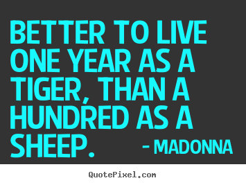 Better to live one year as a tiger, than a hundred as.. Madonna  success quotes