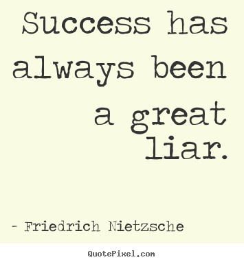 Quotes about success - Success has always been a great liar.