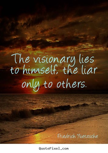 The visionary lies to himself, the liar only to others. Friedrich Nietzsche popular success quote