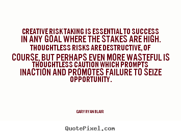 Creative risk taking is essential to success in any goal where the stakes.. Gary Ryan Blair famous success quotes