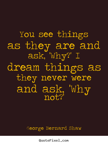 You see things as they are and ask, 'why?' i dream.. George Bernard Shaw top success sayings