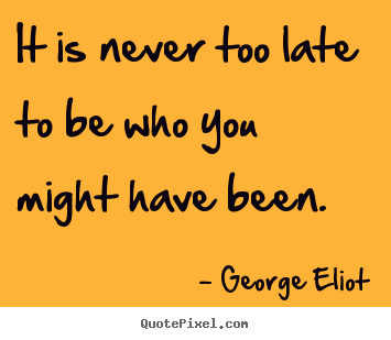 Late Quotes Impressive Success Quotes  It Is Never Too Late To Be Who You Might Have Been.