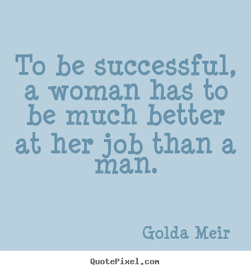 Make custom picture quotes about success - To be successful, a woman has to be much better at her job..