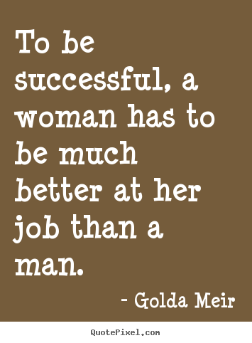 To be successful, a woman has to be much better at her job.. Golda Meir famous success quotes