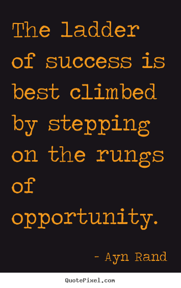 a review of the quote by ann rand the leader of success is best climbed by stepping on the rungs of  -ayn rand the ladder of success is best climbed by stepping on the rungs of opportunity if any civilization is to survive, it is the morality of altruism that men have to reject.
