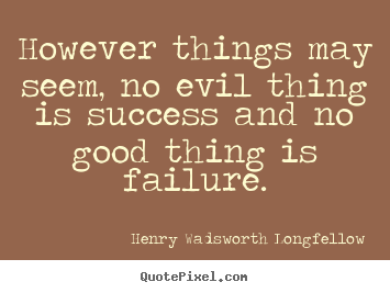 Henry Wadsworth Longfellow image quotes - However things may seem, no evil thing is success.. - Success quotes