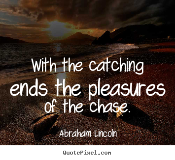 Quotes about success - With the catching ends the pleasures of the chase.