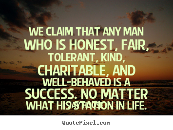 We claim that any man who is honest, fair, tolerant,.. Jay House great success quote