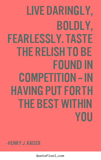 Create your own picture quotes about success - Live daringly, boldly, fearlessly. taste the relish to..