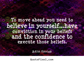 To move ahead you need to believe in yourself...have conviction in.. Adlin Sinclair best success quotes