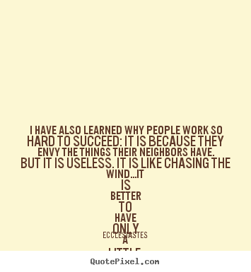 Ecclesiastes Picture Quotes I Have Also Learned Why People Work So Hard To Succeed It