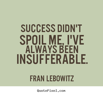Success quote - Success didn't spoil me, i've always been insufferable.