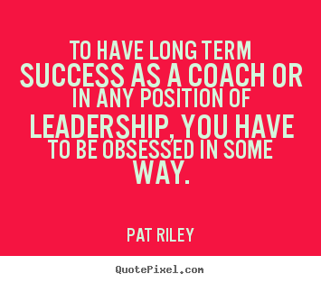 Quotes about success - To have long term success as a coach or in any position..
