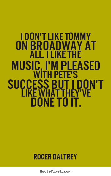 I don't like tommy on broadway at all. i like.. Roger Daltrey popular success quote