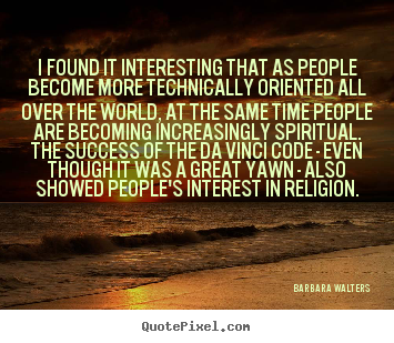 Success sayings - I found it interesting that as people become more technically..