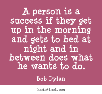 Quotes about success - A person is a success if they get up in the morning..
