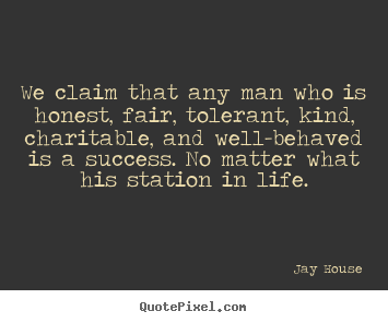 Jay House picture quotes - We claim that any man who is honest, fair, tolerant,.. - Success quotes