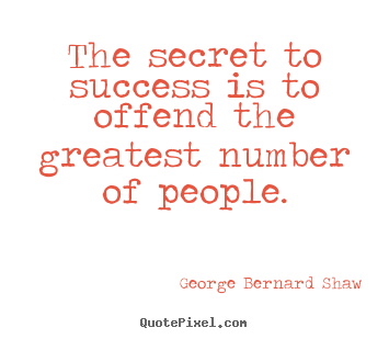 The secret to success is to offend the greatest.. George Bernard Shaw good success quote