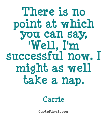 Make custom picture sayings about success - There is no point at which you can say, 'well, i'm successful..