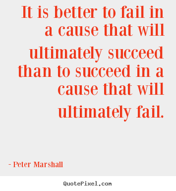Peter Marshall picture quotes - It is better to fail in a cause that will ultimately succeed.. - Success quotes