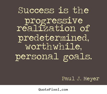 Quotes about success - Success is the progressive realization of predetermined,..
