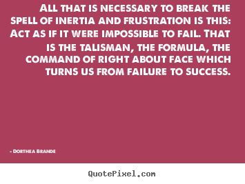Dorthea Brande picture quotes - All that is necessary to break the spell of inertia and.. - Success quotes