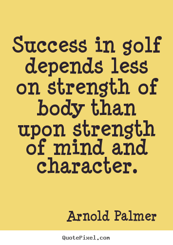 Success in golf depends less on strength of body than upon strength of.. Arnold Palmer  success quotes