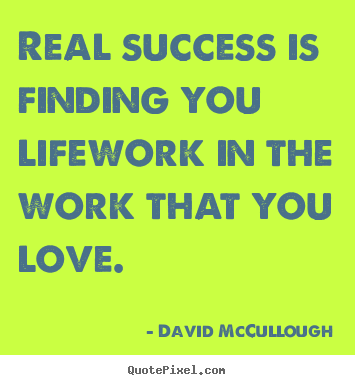 Quotes about success - Real success is finding you lifework in the work..