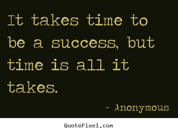 Success quotes - It takes time to be a success, but time is all..