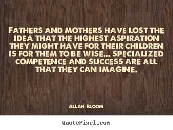 Create picture quotes about success - Fathers and mothers have lost the idea that..