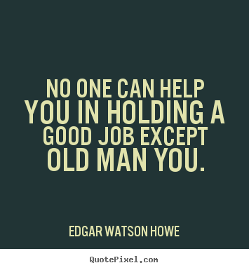 No one can help you in holding a good job except old man you. Edgar Watson Howe best success quote