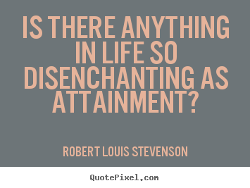 Robert Louis Stevenson picture quotes - Is there anything in life so disenchanting as attainment? - Success quotes