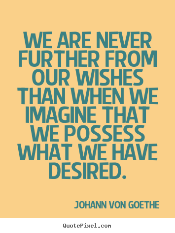 Johann Von Goethe picture quotes - We are never further from our wishes than.. - Success sayings